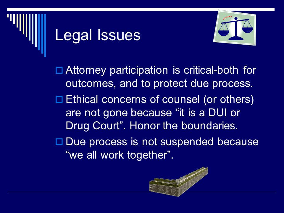 Legal Issues Attorney participation is critical-both for outcomes, and to protect due process.