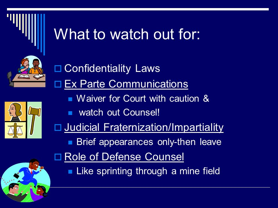 Permissible to have ex parte communications at staffing with appropriate waivers and outside of drug court Best practice to inform defense counsel of content and nature of communications NY has specific administrative orders permitting such communication NY Opinion 04-88: March 10, 2005, Advisory Committee on Judicial Ethics, NY State Unified Court System NY Opinion 04-88: March 10, 2005, Advisory Committee on Judicial Ethics, NY State Unified Court System Ex parte staffing