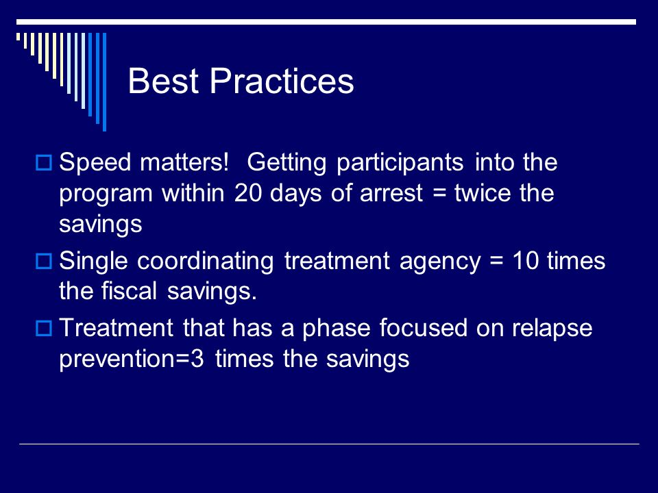 Focus on best practices! Who should attend staffing and court? Treatment (9 times greater savings) Public Defender (8 times greater savings) Prosecuto