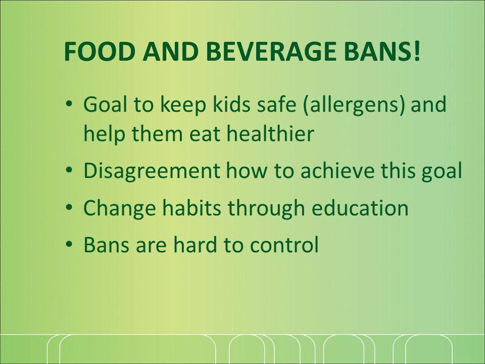 FOOD AND BEVERAGE BANS! Goal to keep kids safe (allergens) and help them eat healthier Disagreement how to achieve this goal Change habits through edu