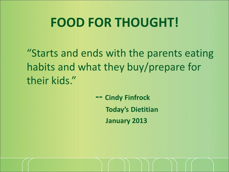 Starts and ends with the parents eating habits and what they buy/prepare for their kids. -- Cindy Finfrock Todays Dietitian January 2013 FOOD FOR THOU