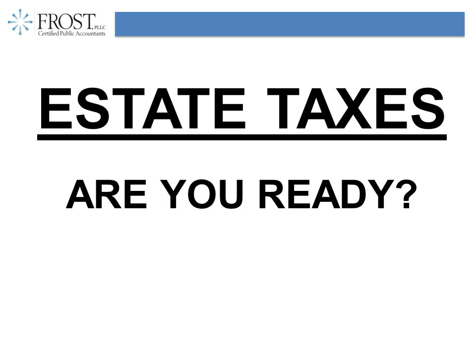 ESTATE TAXES ARE YOU READY?