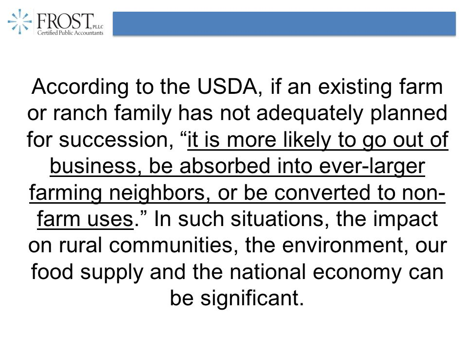 According to the USDA, if an existing farm or ranch family has not adequately planned for succession, it is more likely to go out of business, be absorbed into ever-larger farming neighbors, or be converted to non- farm uses.