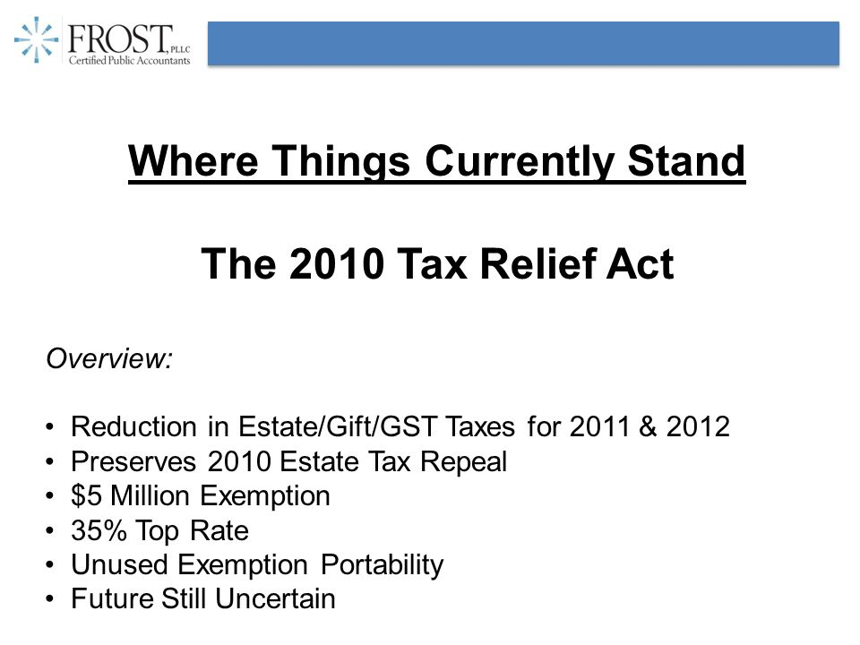 Where Things Currently Stand The 2010 Tax Relief Act Overview: Reduction in Estate/Gift/GST Taxes for 2011 & 2012 Preserves 2010 Estate Tax Repeal $5
