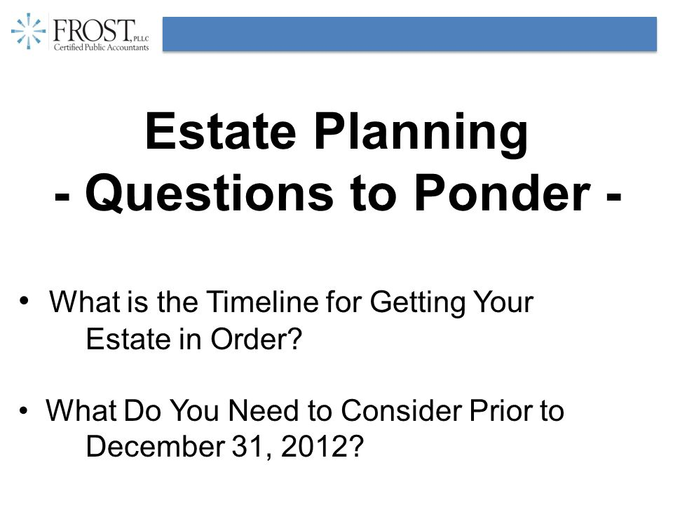 Estate Planning - Questions to Ponder - What is the Timeline for Getting Your Estate in Order? What Do You Need to Consider Prior to December 31, 2012