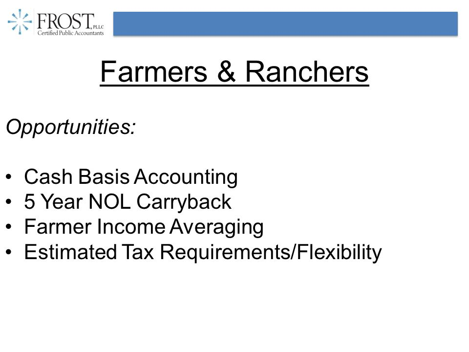 Farmers & Ranchers Opportunities: Cash Basis Accounting 5 Year NOL Carryback Farmer Income Averaging Estimated Tax Requirements/Flexibility