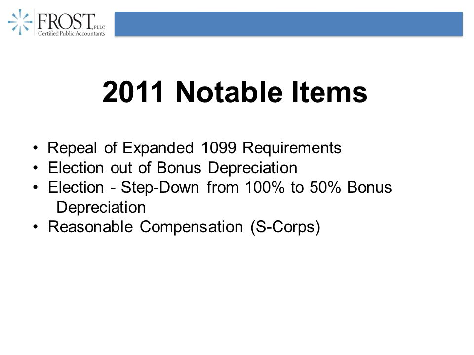 2011 Notable Items Repeal of Expanded 1099 Requirements Election out of Bonus Depreciation Election - Step-Down from 100% to 50% Bonus Depreciation Reasonable Compensation (S-Corps)