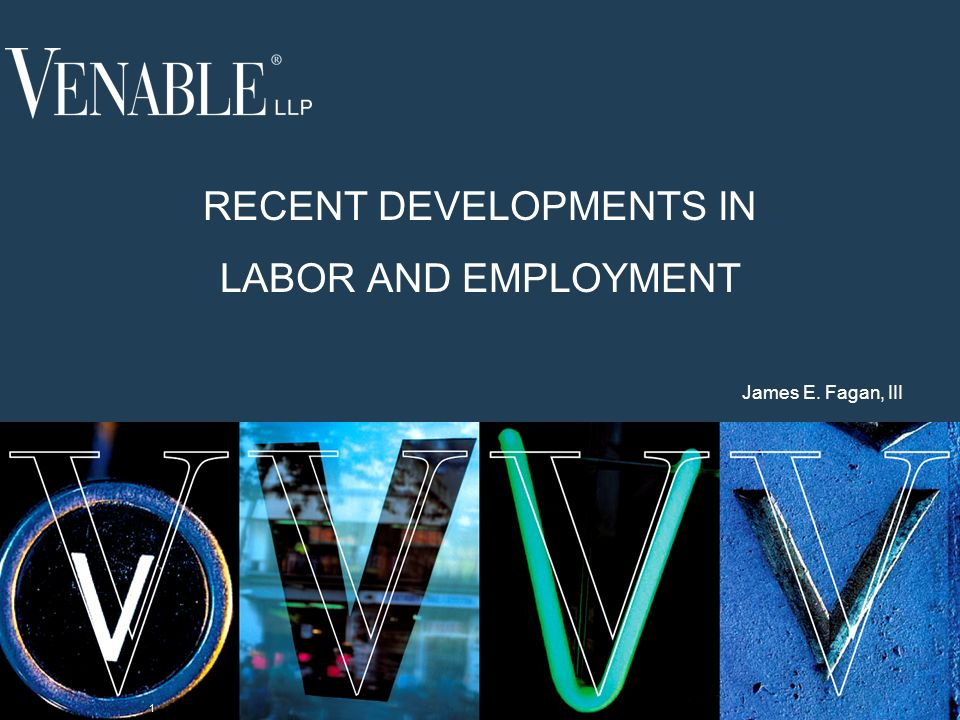 1 RECENT DEVELOPMENTS IN LABOR AND EMPLOYMENT James E. Fagan, III