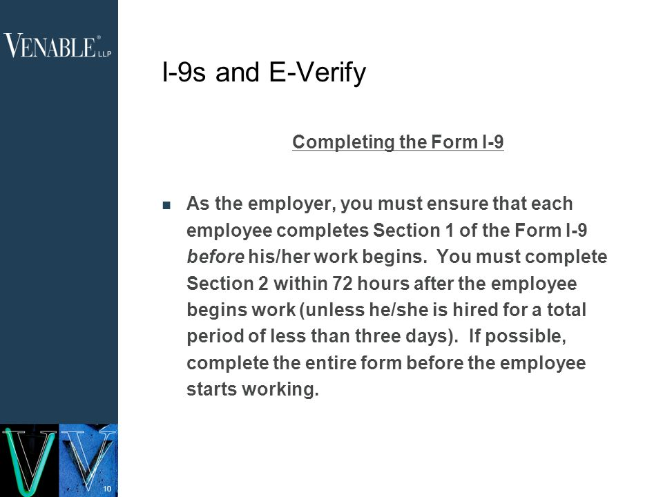 10 I-9s and E-Verify Completing the Form I-9 As the employer, you must ensure that each employee completes Section 1 of the Form I-9 before his/her work begins.