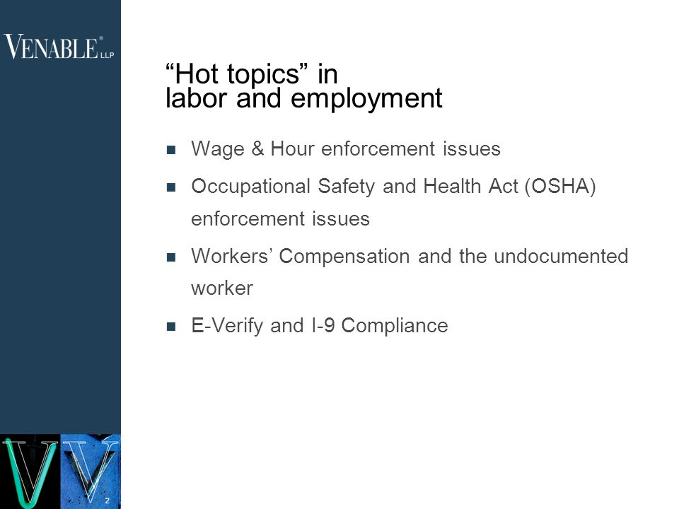 2 Hot topics in labor and employment Wage & Hour enforcement issues Occupational Safety and Health Act (OSHA) enforcement issues Workers Compensation and the undocumented worker E-Verify and I-9 Compliance