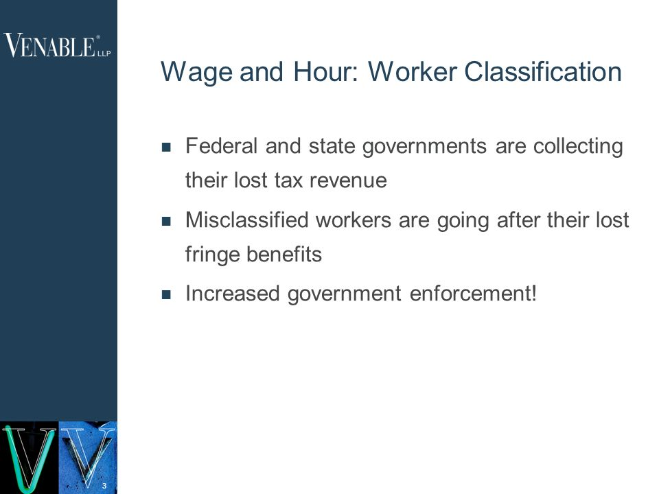 3 Wage and Hour: Worker Classification Federal and state governments are collecting their lost tax revenue Misclassified workers are going after their lost fringe benefits Increased government enforcement!