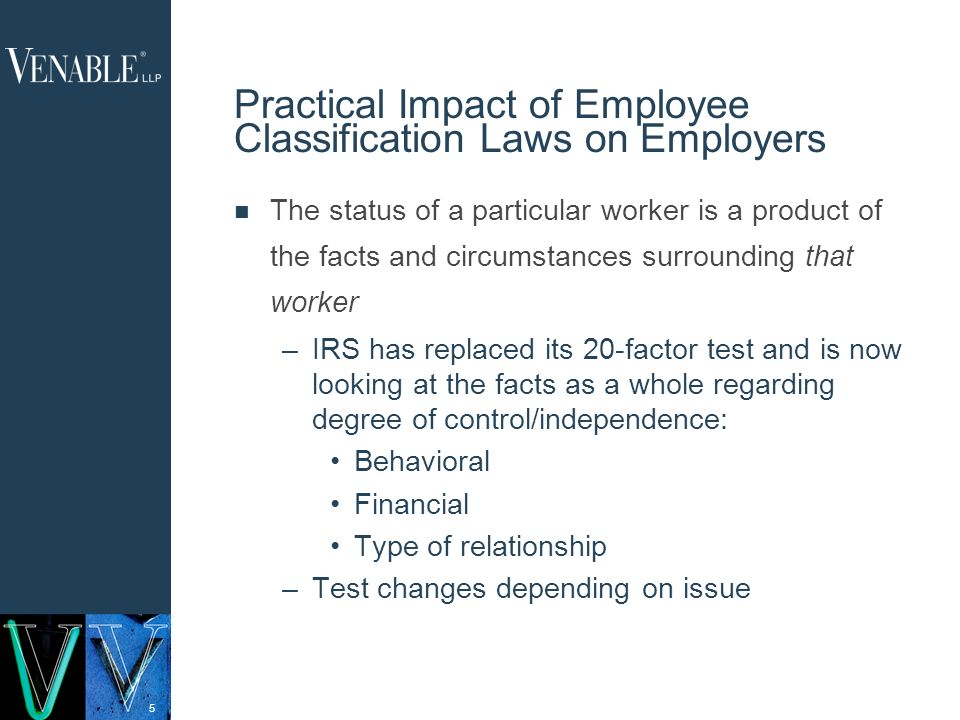 5 Practical Impact of Employee Classification Laws on Employers The status of a particular worker is a product of the facts and circumstances surrounding that worker –IRS has replaced its 20-factor test and is now looking at the facts as a whole regarding degree of control/independence: Behavioral Financial Type of relationship –Test changes depending on issue