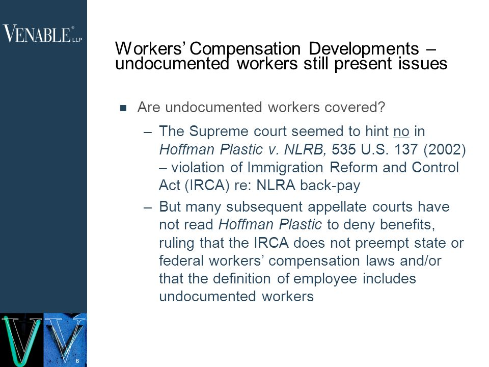 6 Workers Compensation Developments – undocumented workers still present issues Are undocumented workers covered.
