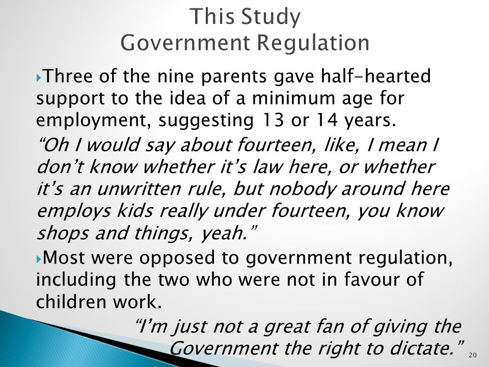 20 Three of the nine parents gave half-hearted support to the idea of a minimum age for employment, suggesting 13 or 14 years. Oh I would say about fo