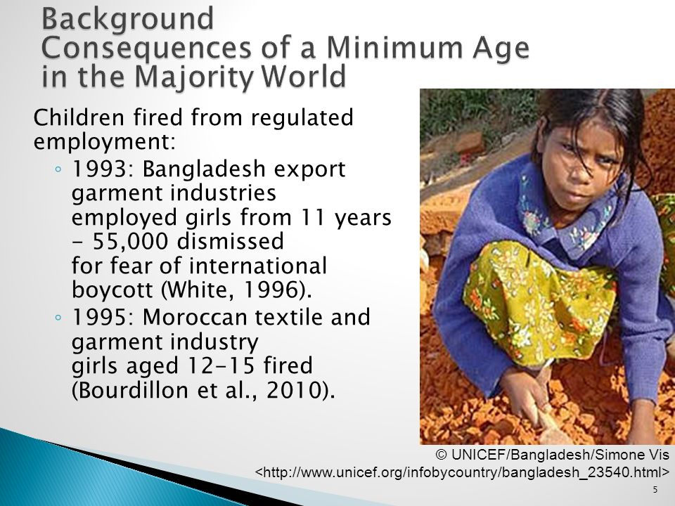 5 Children fired from regulated employment: 1993: Bangladesh export garment industries employed girls from 11 years - 55,000 dismissed for fear of int