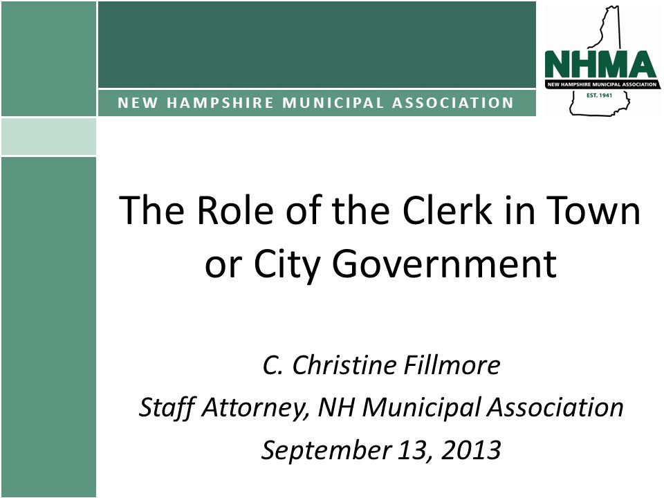 The Role of the Clerk in Town or City Government C. Christine Fillmore Staff Attorney, NH Municipal Association September 13, 2013 NEW HAMPSHIRE MUNIC