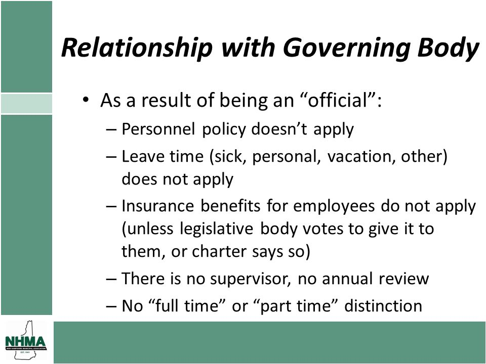 Relationship with Governing Body As a result of being an official: – Personnel policy doesnt apply – Leave time (sick, personal, vacation, other) does not apply – Insurance benefits for employees do not apply (unless legislative body votes to give it to them, or charter says so) – There is no supervisor, no annual review – No full time or part time distinction