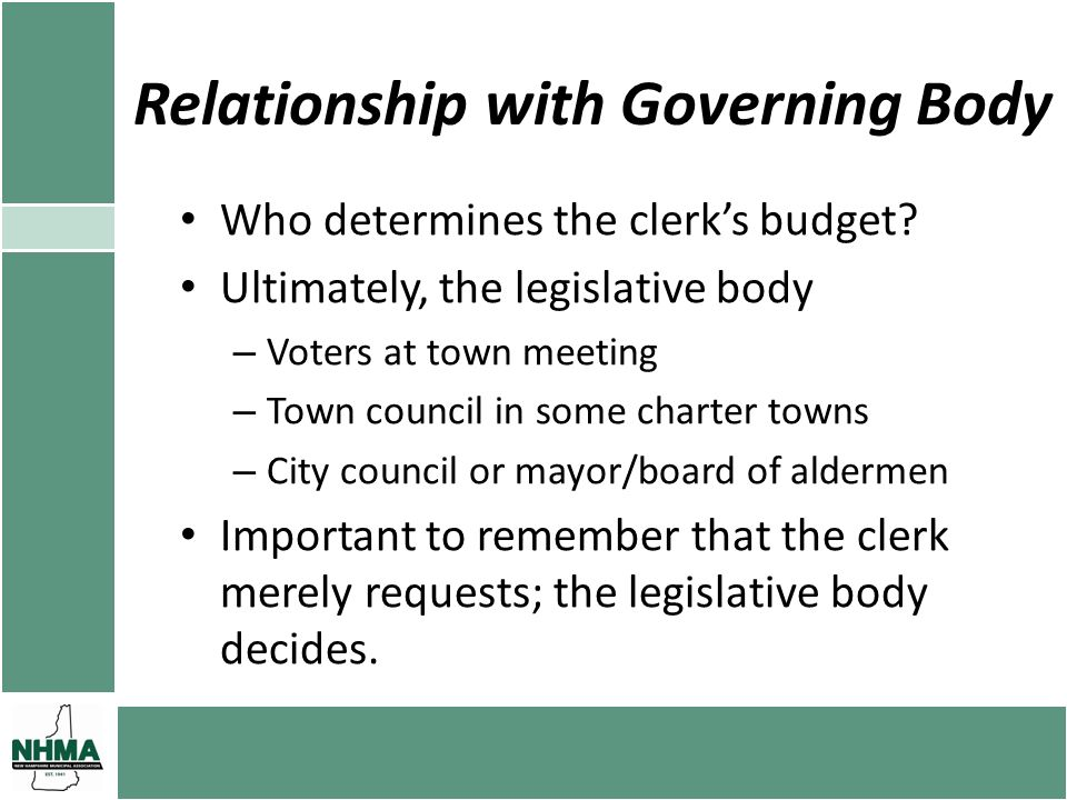 Relationship with Governing Body Who determines the clerks budget? Ultimately, the legislative body – Voters at town meeting – Town council in some ch