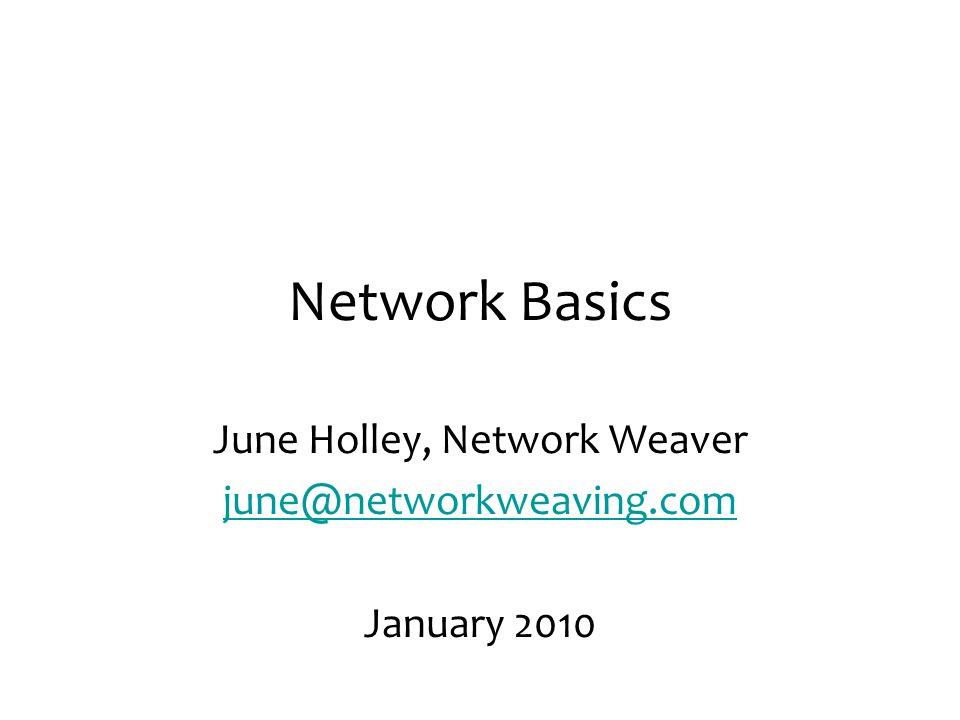 Network Basics June Holley, Network Weaver june@networkweaving.com January 2010