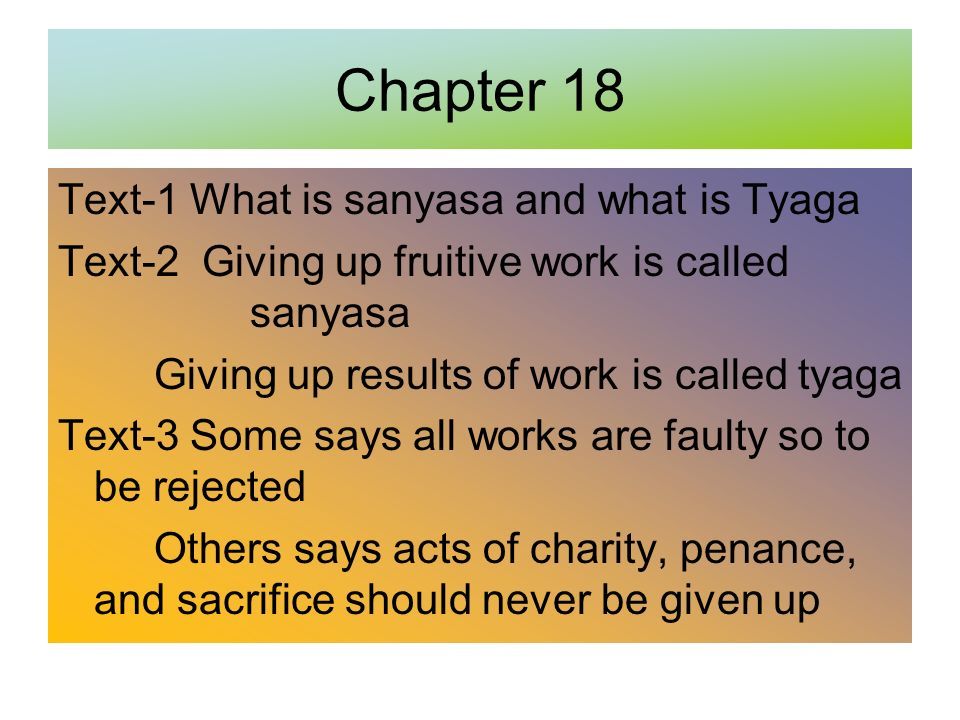 Chapter 18 Text-1 What is sanyasa and what is Tyaga Text-2 Giving up fruitive work is called sanyasa Giving up results of work is called tyaga Text-3