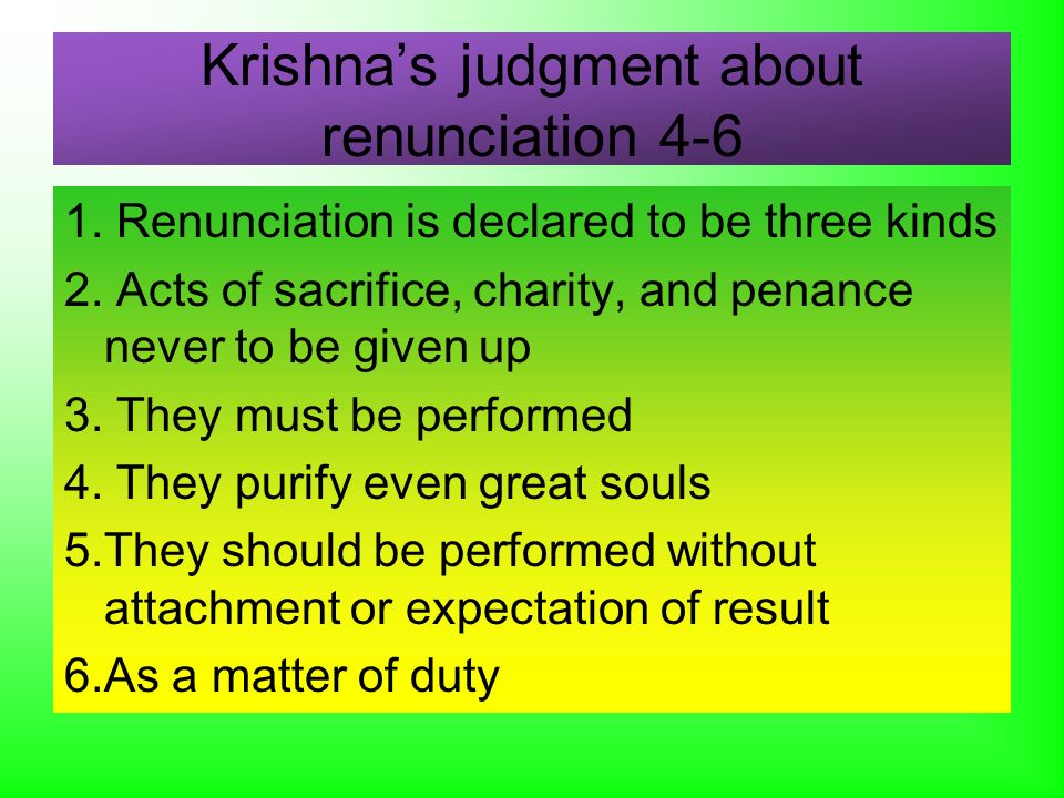 Krishnas judgment about renunciation 4-6 1. Renunciation is declared to be three kinds 2. Acts of sacrifice, charity, and penance never to be given up