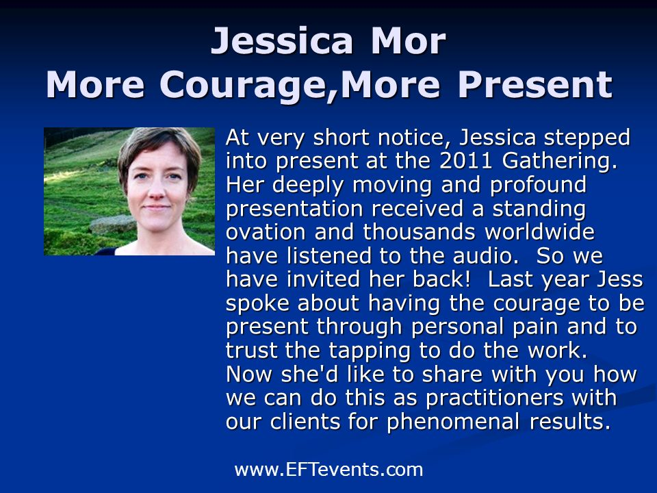 www.EFTevents.com Jessica Mor More Courage,More Present At very short notice, Jessica stepped into present at the 2011 Gathering.