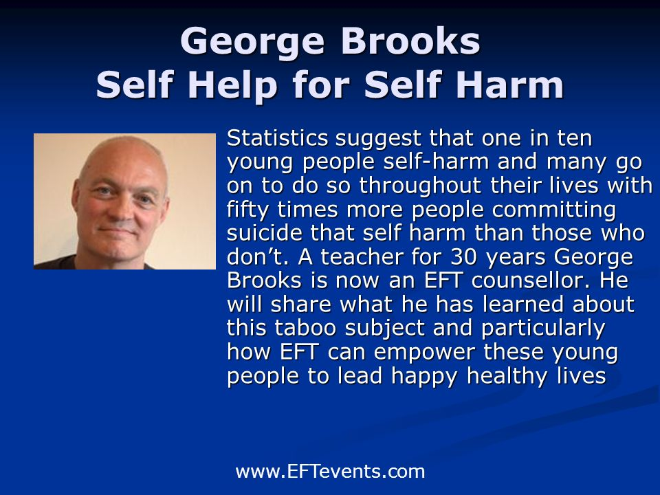 www.EFTevents.com George Brooks Self Help for Self Harm Statistics suggest that one in ten young people self-harm and many go on to do so throughout their lives with fifty times more people committing suicide that self harm than those who dont.