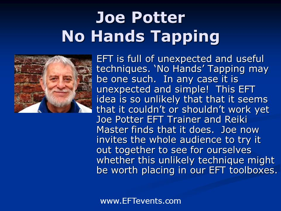 www.EFTevents.com Joe Potter No Hands Tapping EFT is full of unexpected and useful techniques.