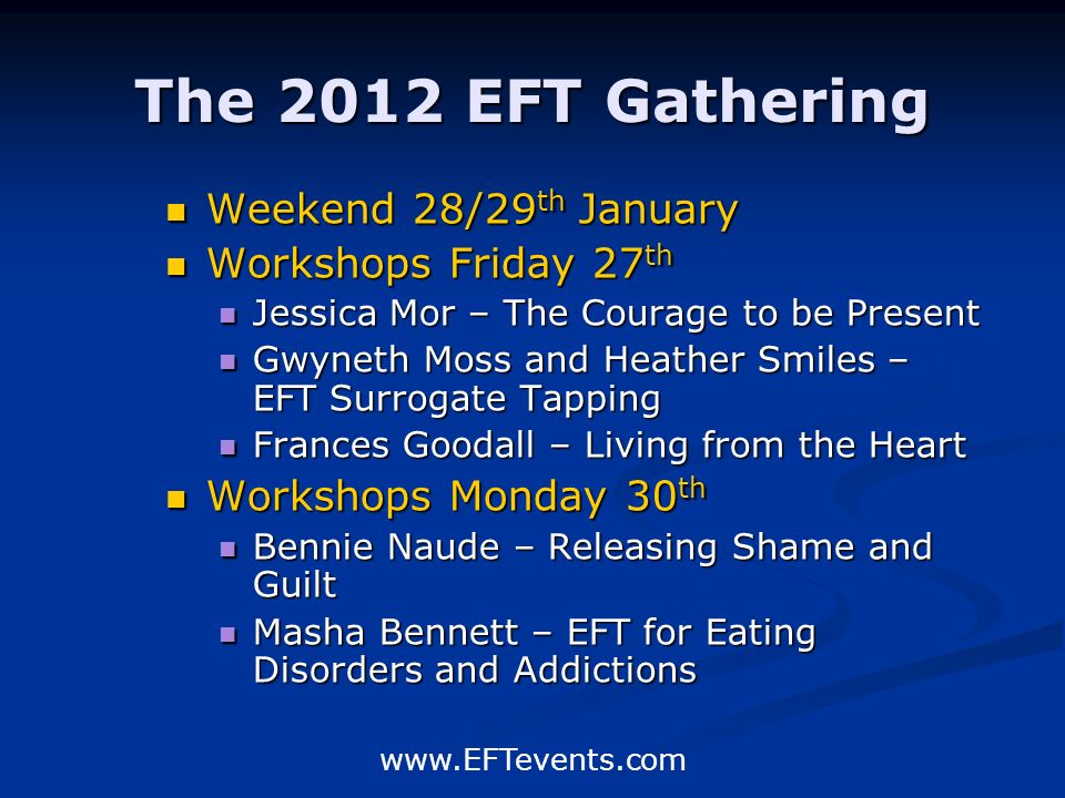 www.EFTevents.com The 2012 EFT Gathering Weekend 28/29 th January Workshops Friday 27 th Jessica Mor – The Courage to be Present Gwyneth Moss and Heather Smiles – EFT Surrogate Tapping Frances Goodall – Living from the Heart Workshops Monday 30 th Bennie Naude – Releasing Shame and Guilt Masha Bennett – EFT for Eating Disorders and Addictions