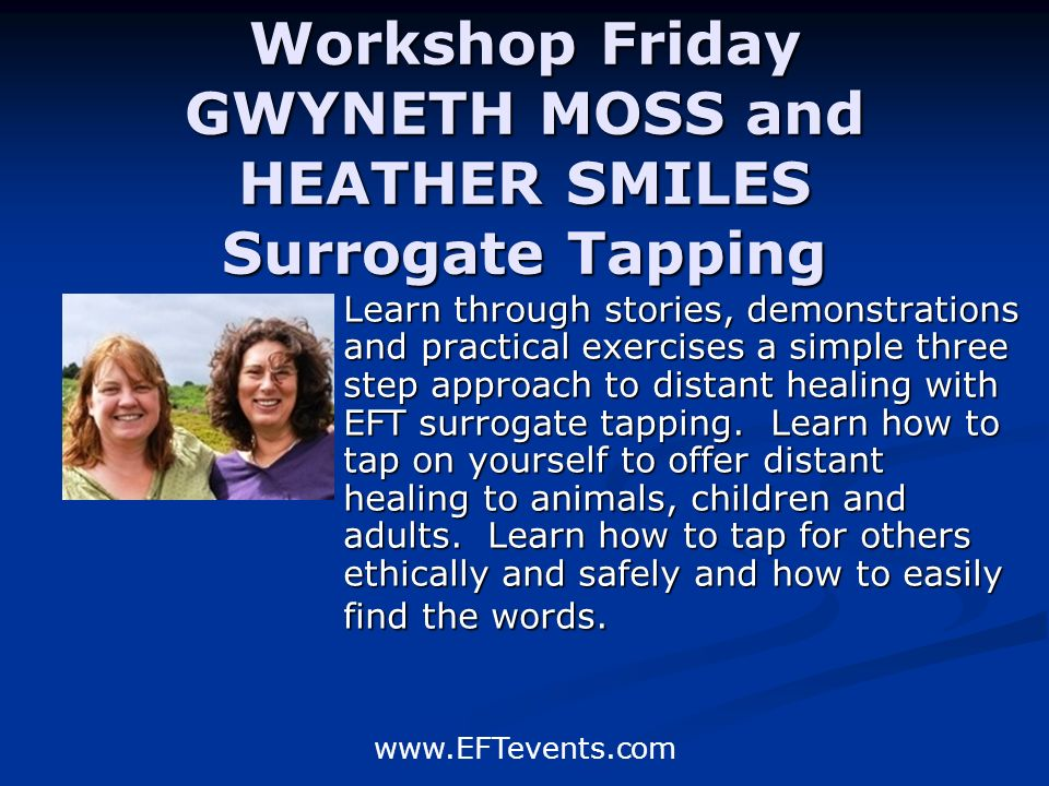 www.EFTevents.com Workshop Friday GWYNETH MOSS and HEATHER SMILES Surrogate Tapping Learn through stories, demonstrations and practical exercises a simple three step approach to distant healing with EFT surrogate tapping.
