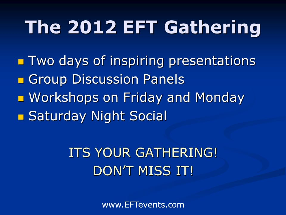 www.EFTevents.com The 2012 EFT Gathering Two days of inspiring presentations Two days of inspiring presentations Group Discussion Panels Group Discussion Panels Workshops on Friday and Monday Workshops on Friday and Monday Saturday Night Social Saturday Night Social ITS YOUR GATHERING.