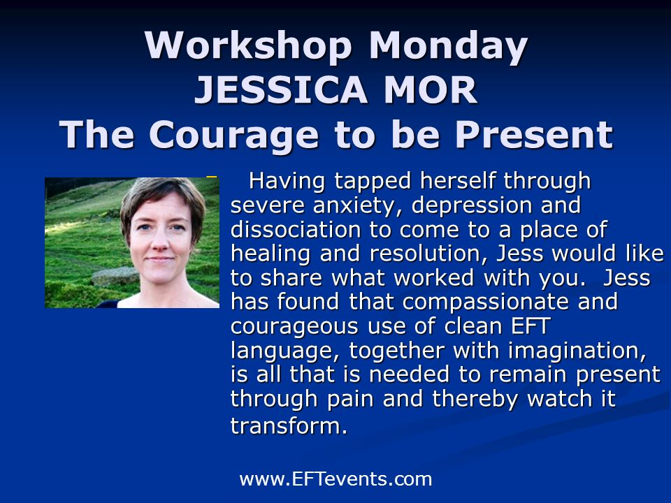 www.EFTevents.com Workshop Monday JESSICA MOR The Courage to be Present Having tapped herself through severe anxiety, depression and dissociation to c