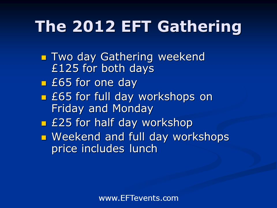 www.EFTevents.com The 2012 EFT Gathering Two day Gathering weekend £125 for both days £65 for one day £65 for full day workshops on Friday and Monday