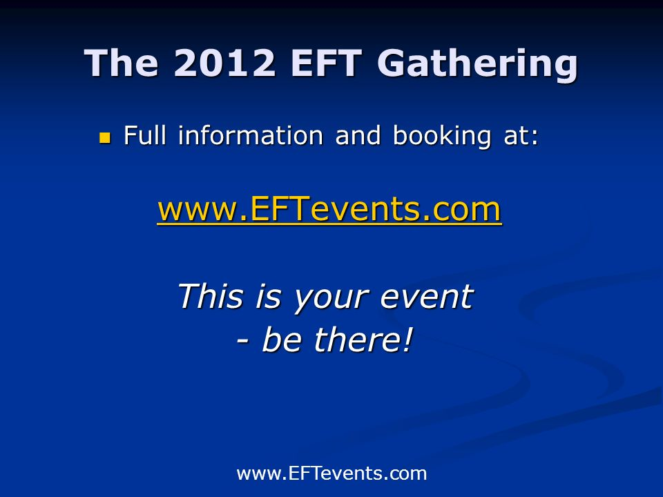 www.EFTevents.com The 2012 EFT Gathering Full information and booking at: www.EFTevents.com This is your event - be there!