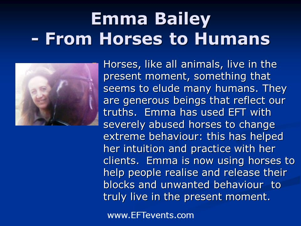 www.EFTevents.com Emma Bailey - From Horses to Humans Horses, like all animals, live in the present moment, something that seems to elude many humans.