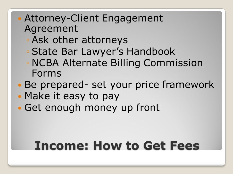 Income: How to Get Fees Attorney-Client Engagement Agreement Ask other attorneys State Bar Lawyers Handbook NCBA Alternate Billing Commission Forms Be prepared- set your price framework Make it easy to pay Get enough money up front
