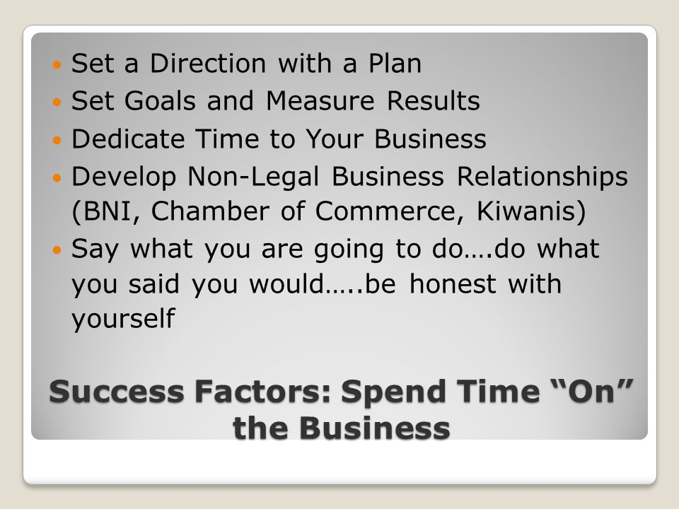 Success Factors: Spend Time On the Business Set a Direction with a Plan Set Goals and Measure Results Dedicate Time to Your Business Develop Non-Legal Business Relationships (BNI, Chamber of Commerce, Kiwanis) Say what you are going to do….do what you said you would…..be honest with yourself