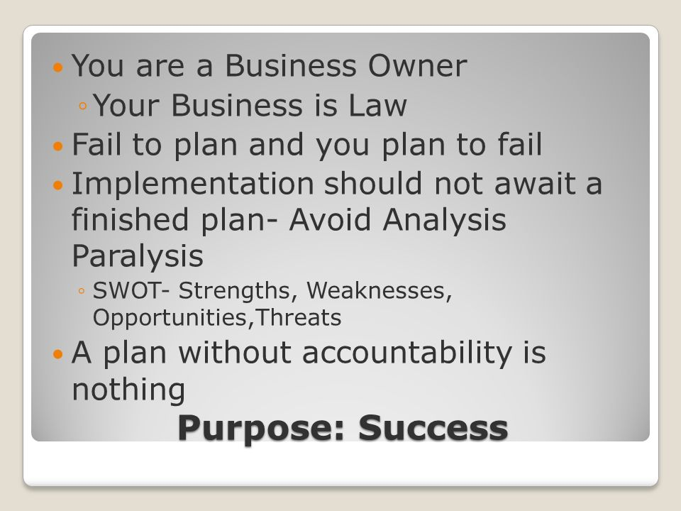 Purpose: Success You are a Business Owner Your Business is Law Fail to plan and you plan to fail Implementation should not await a finished plan- Avoid Analysis Paralysis SWOT- Strengths, Weaknesses, Opportunities,Threats A plan without accountability is nothing