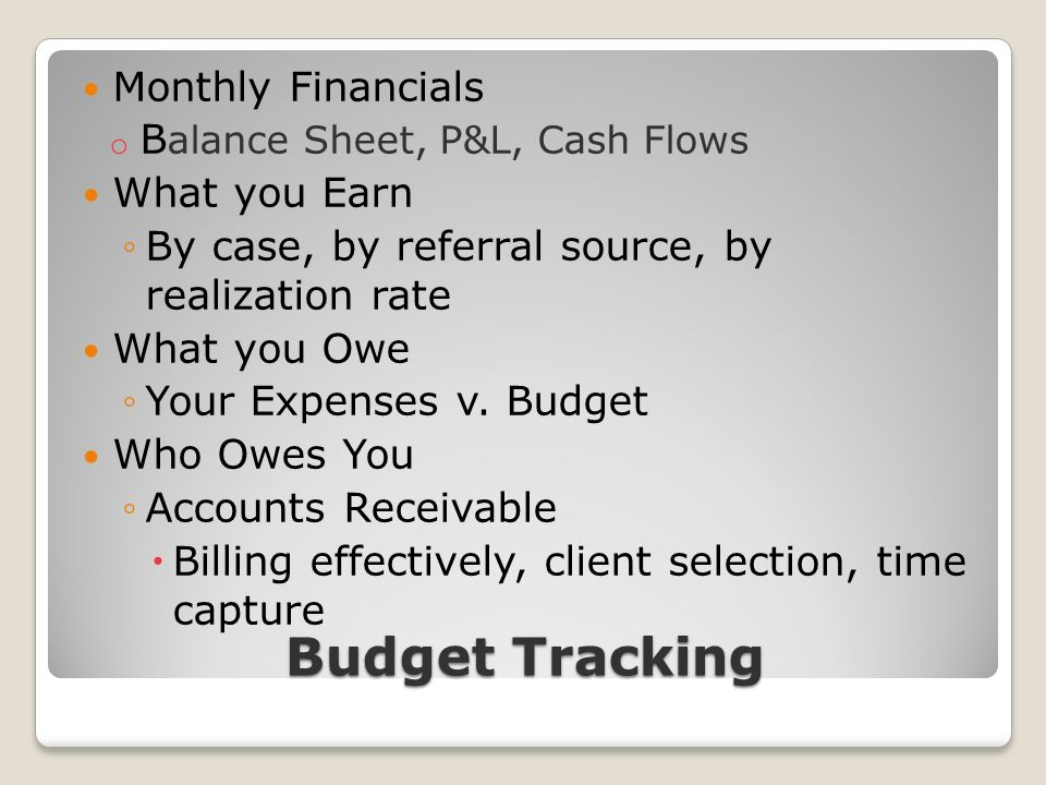 Budget Tracking Monthly Financials o B alance Sheet, P&L, Cash Flows What you Earn By case, by referral source, by realization rate What you Owe Your Expenses v.