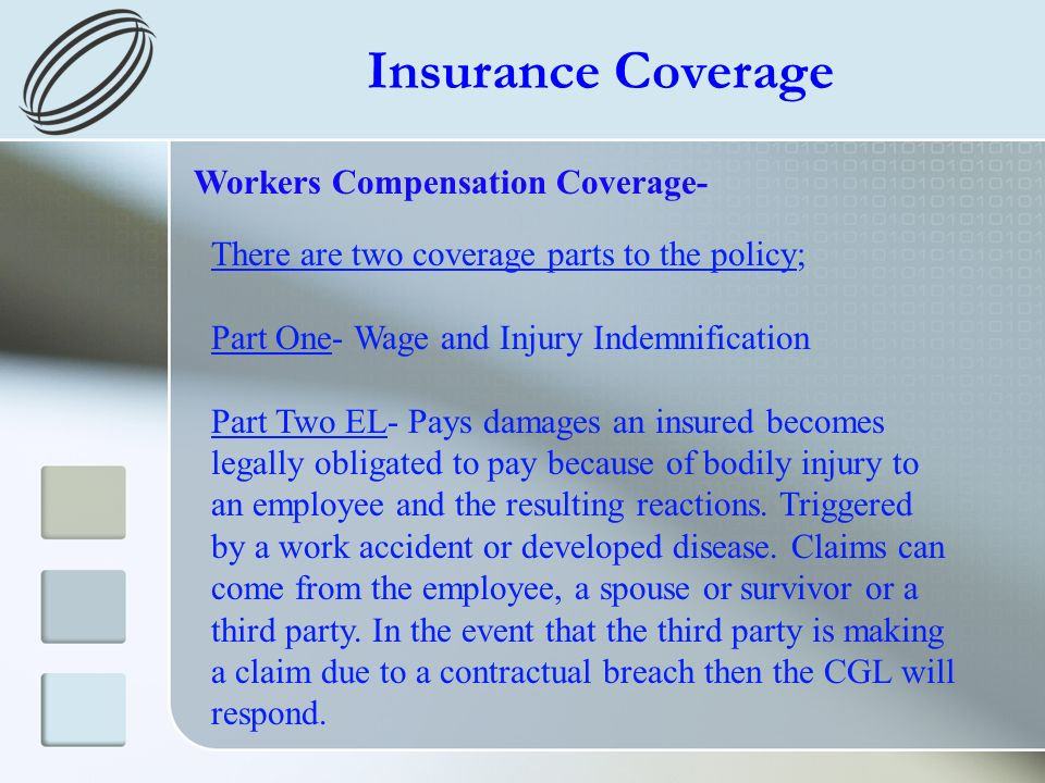 Insurance Coverage Workers Compensation Coverage- There are two coverage parts to the policy; Part One- Wage and Injury Indemnification Part Two EL- Pays damages an insured becomes legally obligated to pay because of bodily injury to an employee and the resulting reactions.