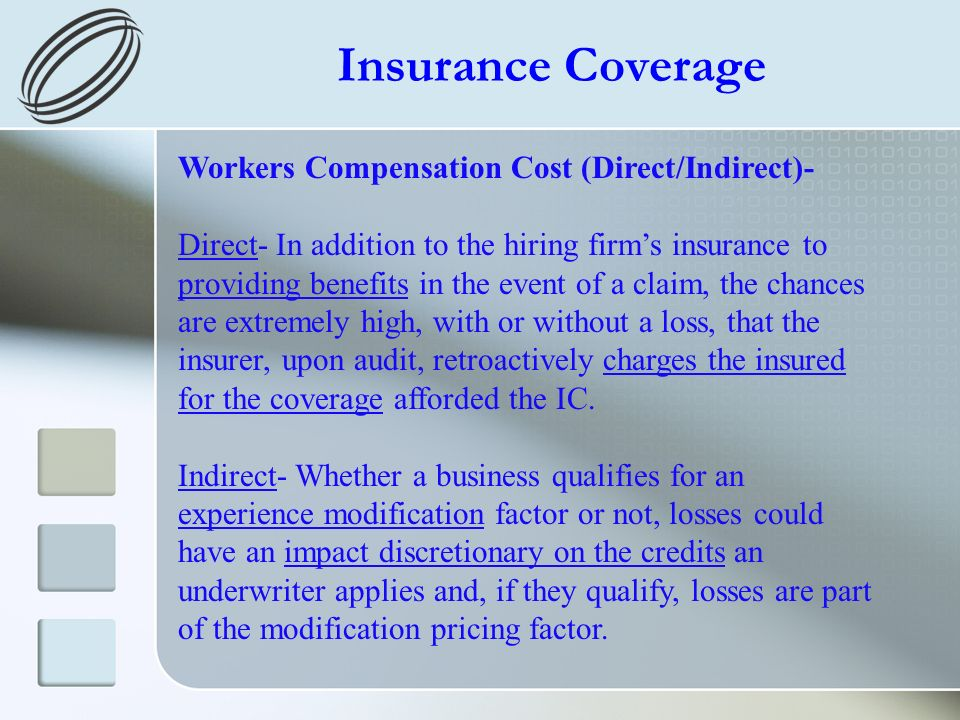 Insurance Coverage Workers Compensation Cost (Direct/Indirect)- Direct- In addition to the hiring firms insurance to providing benefits in the event of a claim, the chances are extremely high, with or without a loss, that the insurer, upon audit, retroactively charges the insured for the coverage afforded the IC.