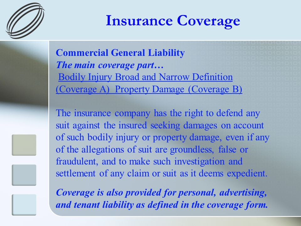 Insurance Coverage Commercial General Liability The main coverage part… Bodily Injury Broad and Narrow Definition (Coverage A) Property Damage (Coverage B) The insurance company has the right to defend any suit against the insured seeking damages on account of such bodily injury or property damage, even if any of the allegations of suit are groundless, false or fraudulent, and to make such investigation and settlement of any claim or suit as it deems expedient.