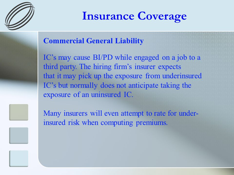 Insurance Coverage Commercial General Liability ICs may cause BI/PD while engaged on a job to a third party. The hiring firms insurer expects that it
