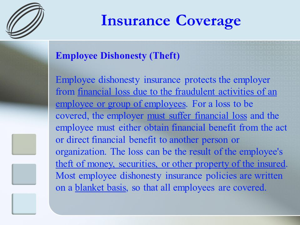 Insurance Coverage Employee Dishonesty (Theft) Employee dishonesty insurance protects the employer from financial loss due to the fraudulent activitie