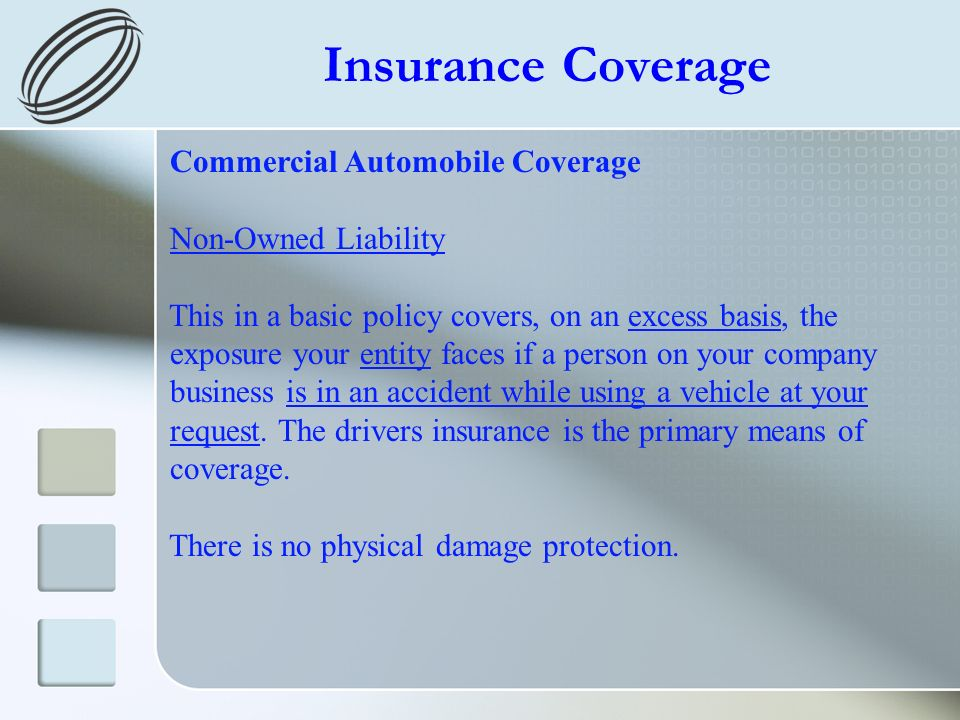 Insurance Coverage Commercial Automobile Coverage Non-Owned Liability This in a basic policy covers, on an excess basis, the exposure your entity faces if a person on your company business is in an accident while using a vehicle at your request.