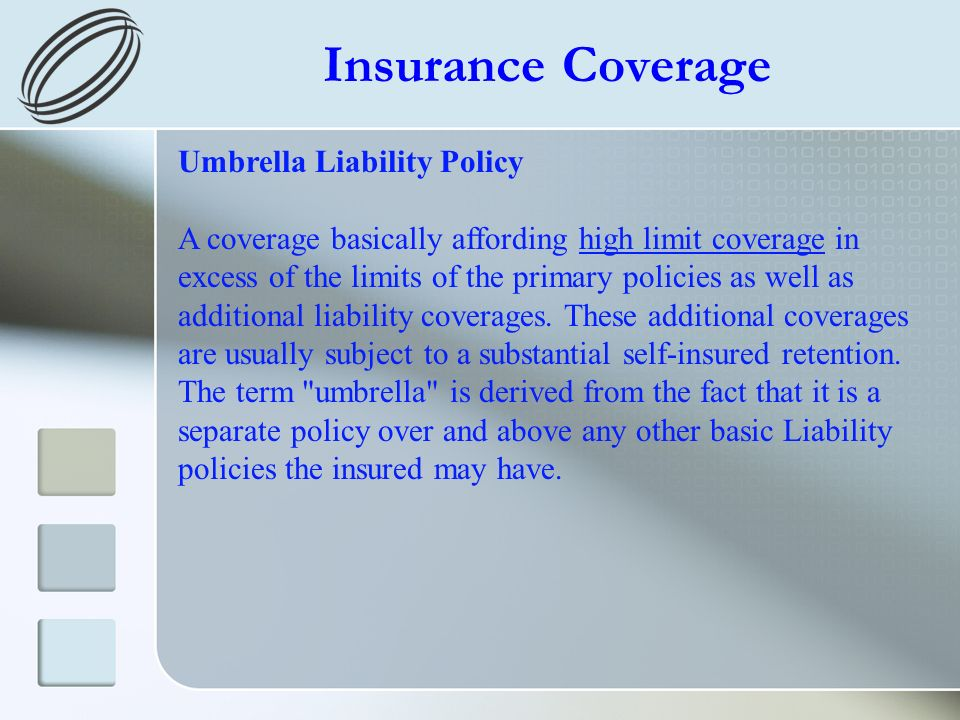 Insurance Coverage Umbrella Liability Policy A coverage basically affording high limit coverage in excess of the limits of the primary policies as wel