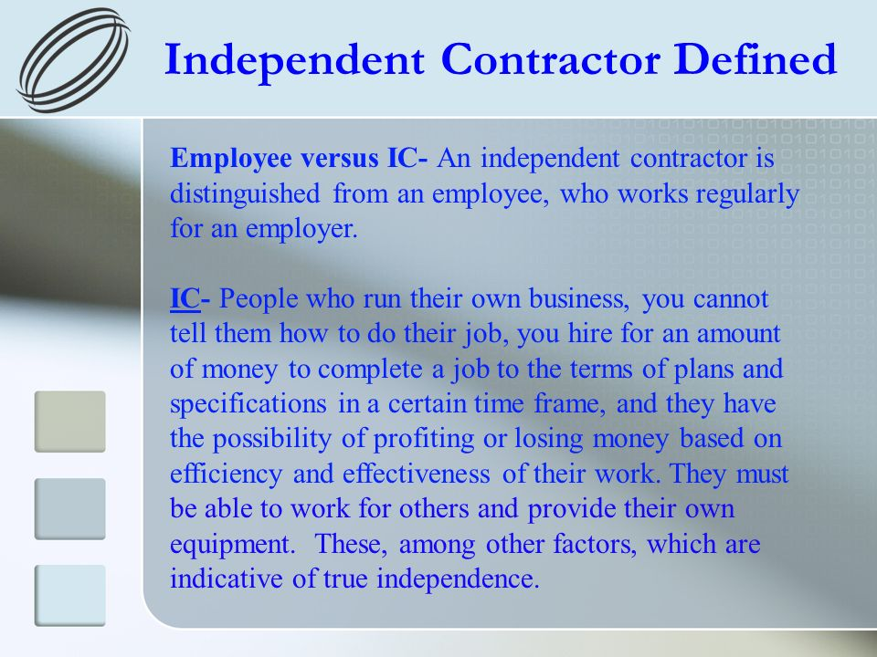 Independent Contractor Defined Employee versus IC- An independent contractor is distinguished from an employee, who works regularly for an employer. I