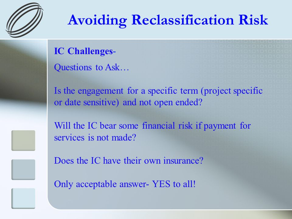 Avoiding Reclassification Risk IC Challenges- Questions to Ask… Is the engagement for a specific term (project specific or date sensitive) and not open ended.