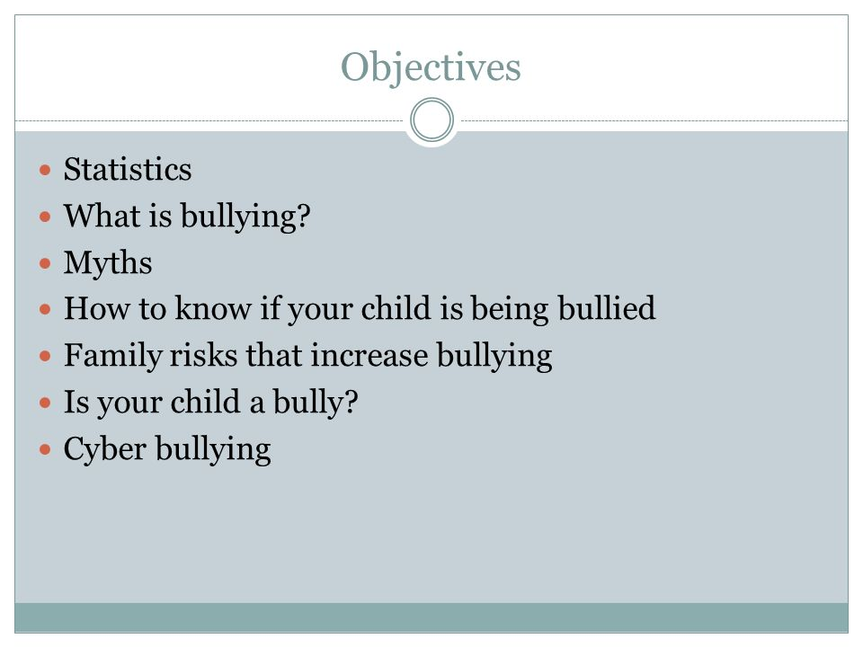 Objectives Statistics What is bullying? Myths How to know if your child is being bullied Family risks that increase bullying Is your child a bully? Cy