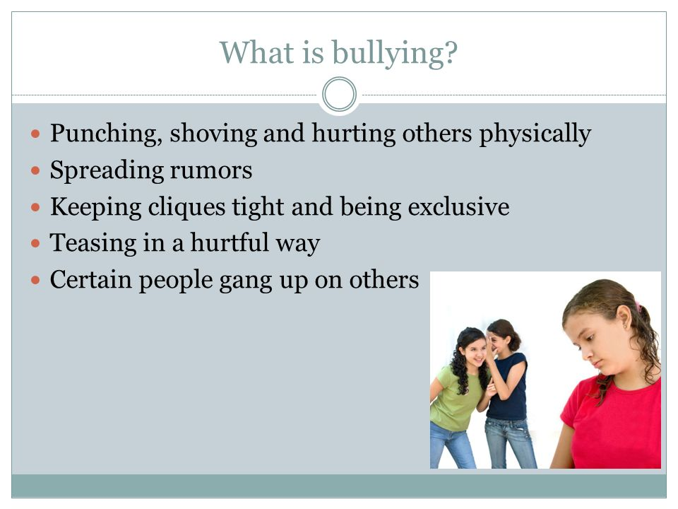 What is bullying? Punching, shoving and hurting others physically Spreading rumors Keeping cliques tight and being exclusive Teasing in a hurtful way